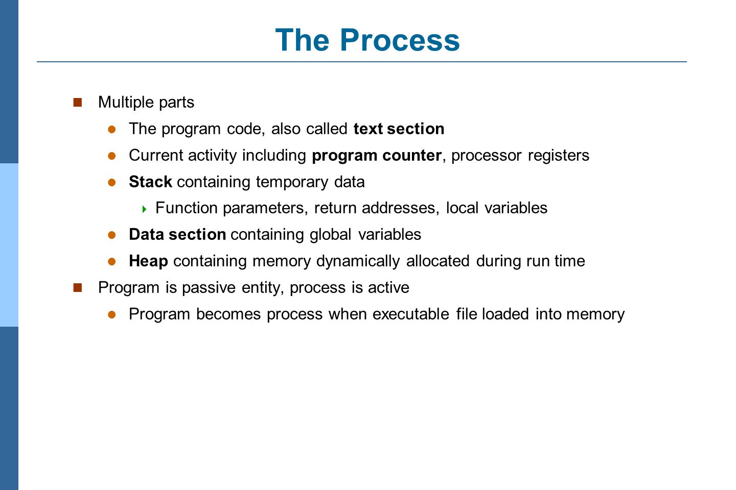 3.9 Silberschatz, Galvin and Gagne ©2011 Operating System Concepts Essentials – 8 th Edition The Process Multiple parts The program code, also called text section Current activity including program counter, processor registers Stack containing temporary data  Function parameters, return addresses, local variables Data section containing global variables Heap containing memory dynamically allocated during run time Program is passive entity, process is active Program becomes process when executable file loaded into memory