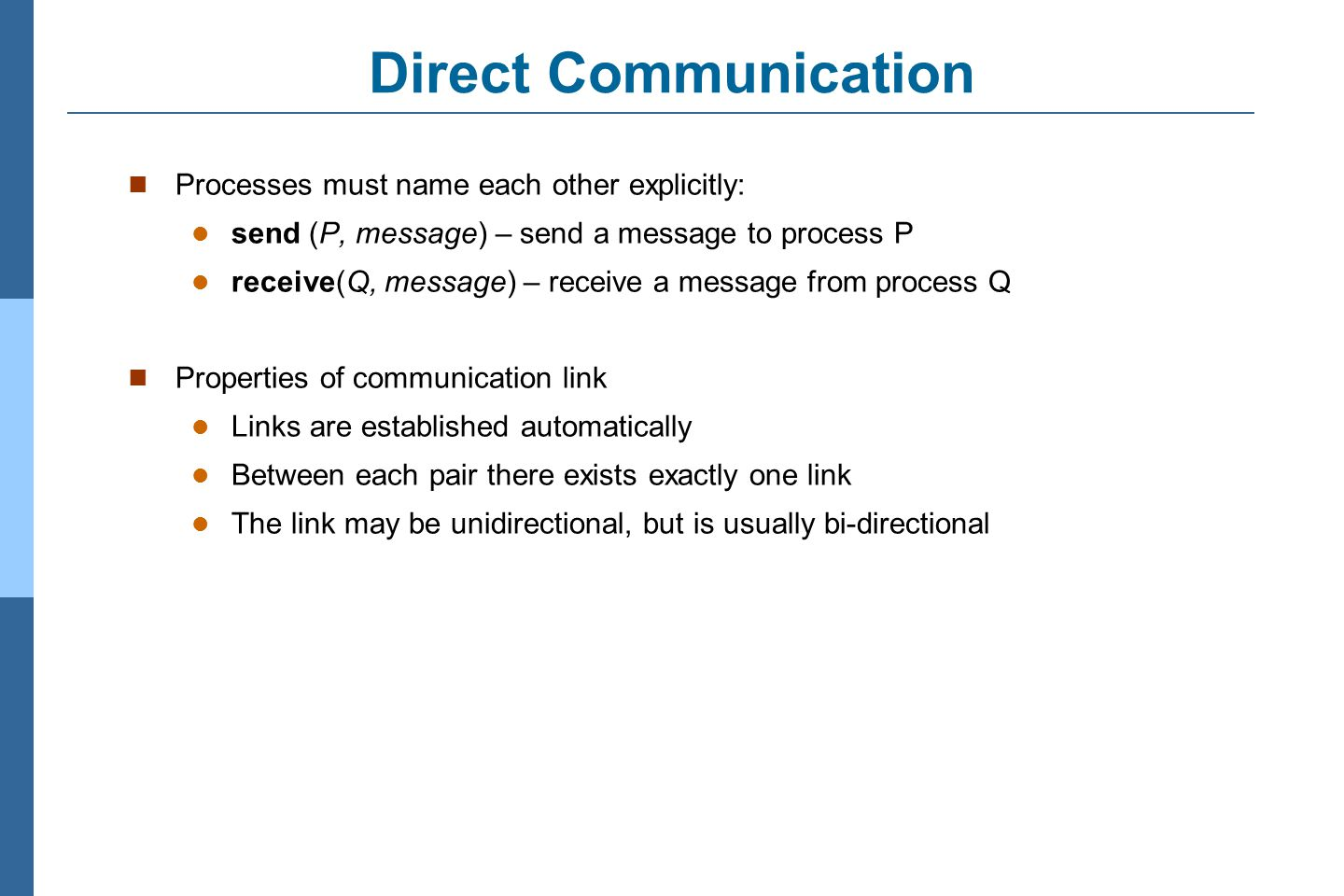 3.10 Silberschatz, Galvin and Gagne ©2011 Operating System Concepts Essentials – 8 th Edition Indirect Communication Messages are directed and received from mailboxes (also referred to as ports) Each mailbox has a unique id Processes can communicate only if they share a mailbox Properties of communication link Link established only if processes share a common mailbox A link may be associated with many processes Each pair of processes may share several communication links Link may be unidirectional or bi-directional