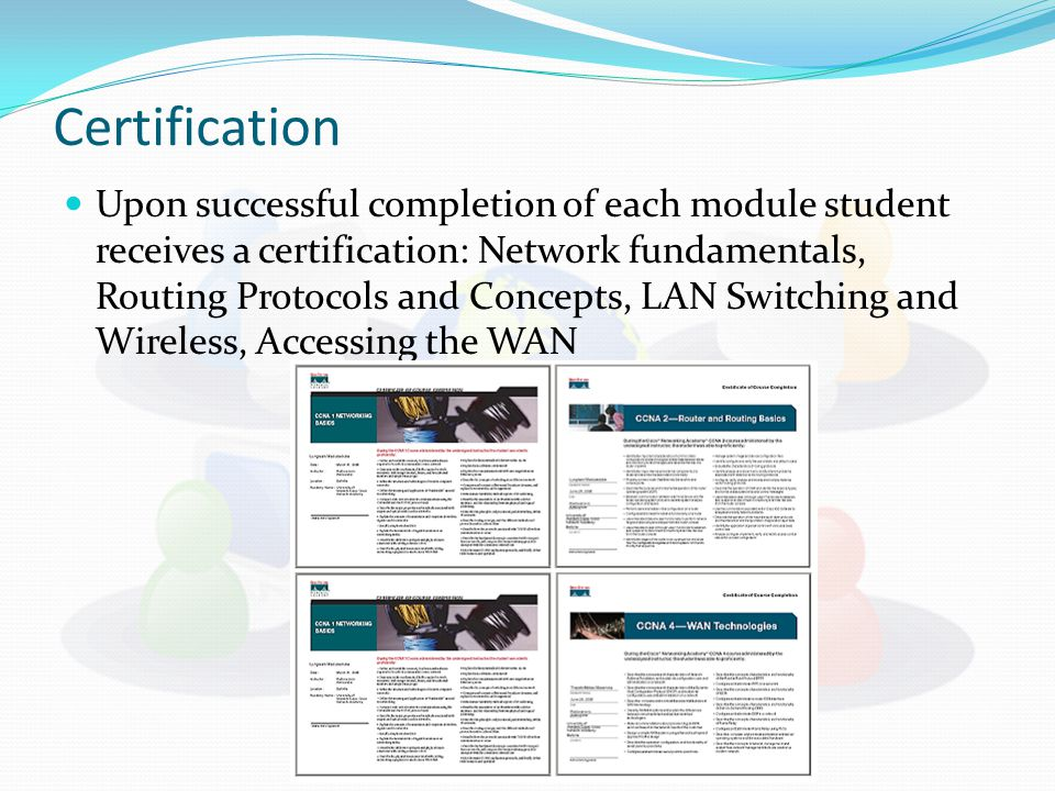 Certification Upon successful completion of each module student receives a certification: Network fundamentals, Routing Protocols and Concepts, LAN Switching and Wireless, Accessing the WAN