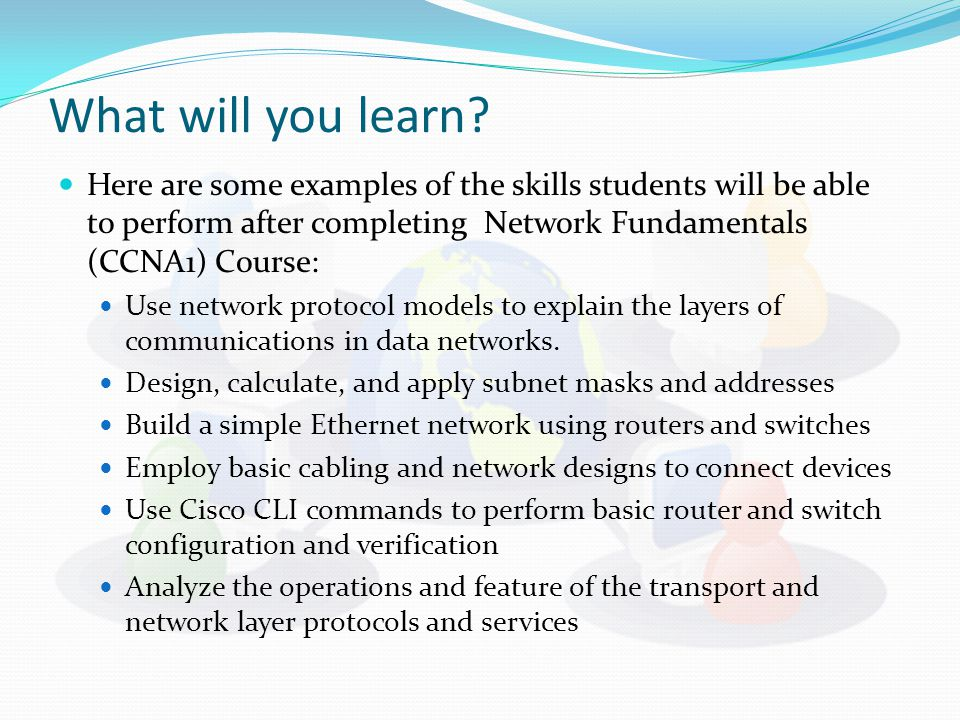 What will you learn? Here are some examples of the skills students will be able to perform after completing Network Fundamentals (CCNA1) Course: Use n