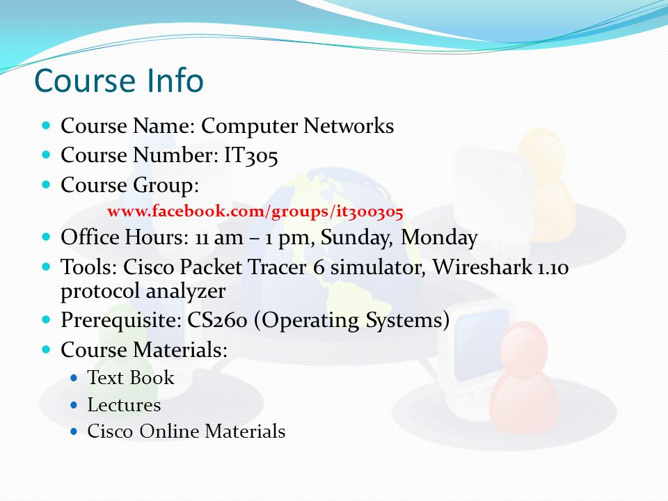 Course Info Course Name: Computer Networks Course Number: IT305 Course Group:   Office Hours: 11 am – 1 pm, Sunday, Monday Tools: Cisco Packet Tracer 6 simulator, Wireshark 1.10 protocol analyzer Prerequisite: CS260 (Operating Systems) Course Materials: Text Book Lectures Cisco Online Materials