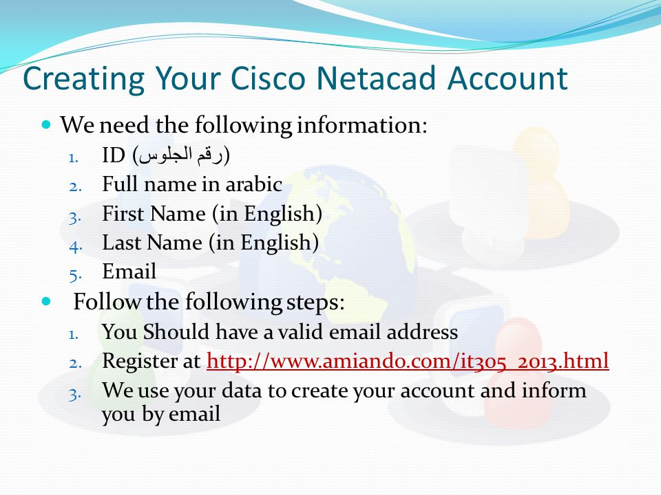 Creating Your Cisco Netacad Account We need the following information: 1. ID ( رقم الجلوس ) 2. Full name in arabic 3. First Name (in English) 4. Last