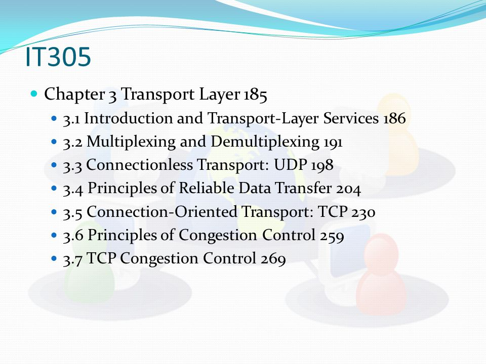 IT305 Chapter 3 Transport Layer 185 3.1 Introduction and Transport-Layer Services 186 3.2 Multiplexing and Demultiplexing 191 3.3 Connectionless Transport: UDP 198 3.4 Principles of Reliable Data Transfer 204 3.5 Connection-Oriented Transport: TCP 230 3.6 Principles of Congestion Control 259 3.7 TCP Congestion Control 269