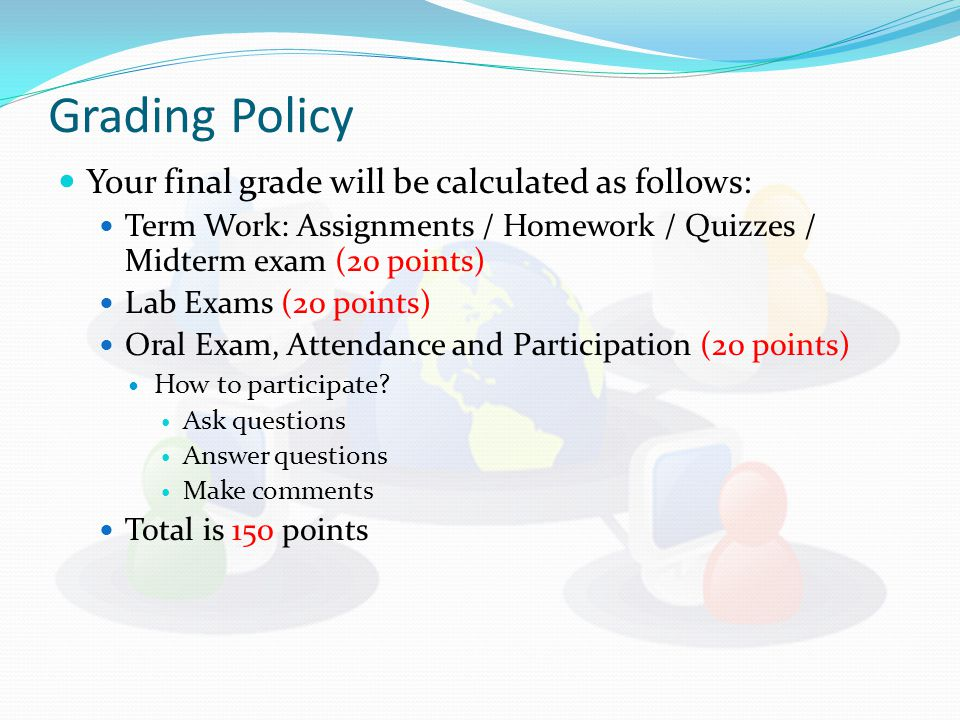 Grading Policy Your final grade will be calculated as follows: Term Work: Assignments / Homework / Quizzes / Midterm exam (20 points) Lab Exams (20 po