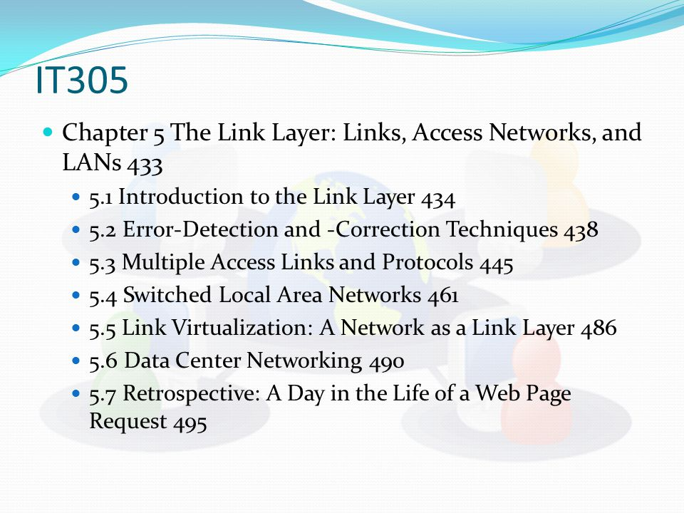 IT305 Chapter 5 The Link Layer: Links, Access Networks, and LANs Introduction to the Link Layer Error-Detection and -Correction Techniques Multiple Access Links and Protocols Switched Local Area Networks Link Virtualization: A Network as a Link Layer Data Center Networking Retrospective: A Day in the Life of a Web Page Request 495