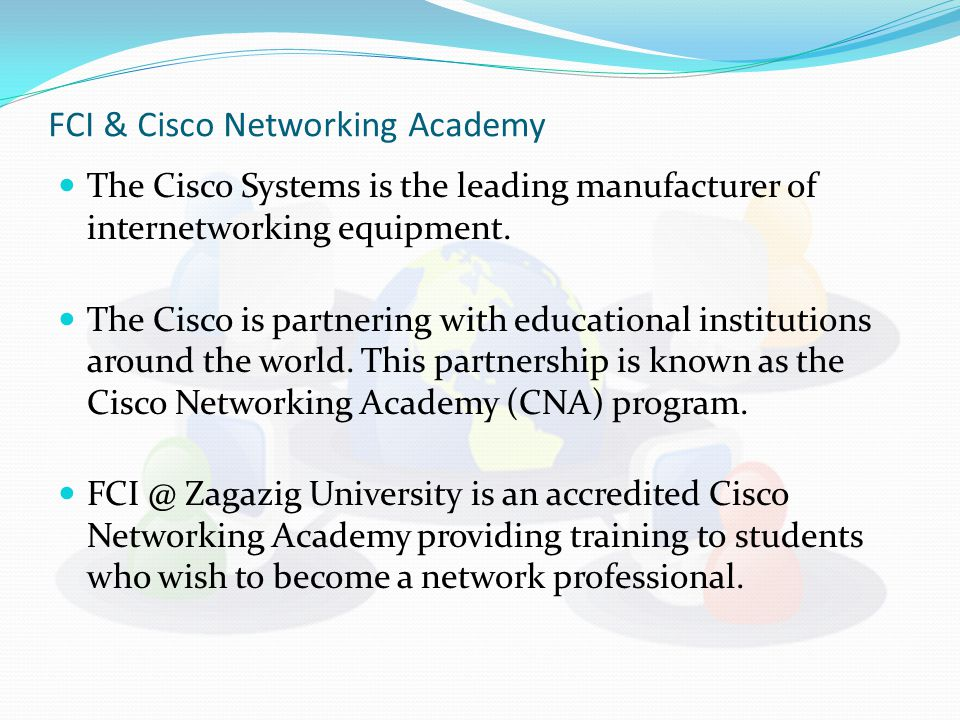 FCI & Cisco Networking Academy The Cisco Systems is the leading manufacturer of internetworking equipment. The Cisco is partnering with educational in