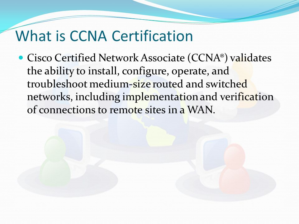 What is CCNA Certification Cisco Certified Network Associate (CCNA®) validates the ability to install, configure, operate, and troubleshoot medium-siz