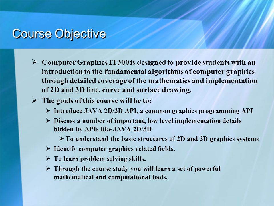 Course Objective  Computer Graphics IT300 is designed to provide students with an introduction to the fundamental algorithms of computer graphics through detailed coverage of the mathematics and implementation of 2D and 3D line, curve and surface drawing.