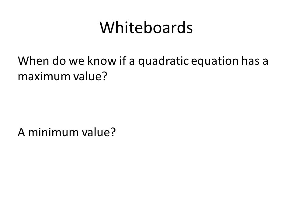 Whiteboards When do we know if a quadratic equation has a maximum value A minimum value
