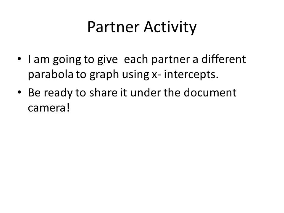 Partner Activity I am going to give each partner a different parabola to graph using x- intercepts.