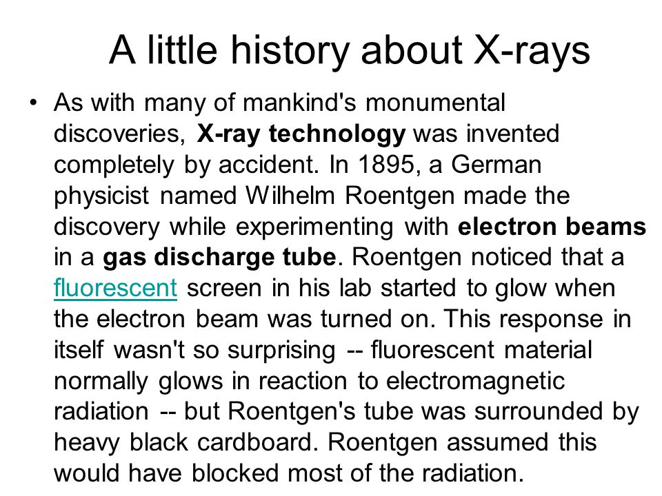 A little history about X-rays As with many of mankind's monumental discoveries, X-ray technology was invented completely by accident. In 1895, a Germa