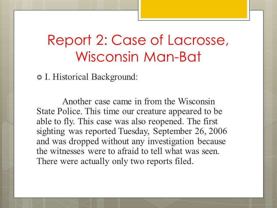Report 2: Case of Lacrosse, Wisconsin Man-Bat  I. Historical Background: Another case came in from the Wisconsin State Police. This time our creature