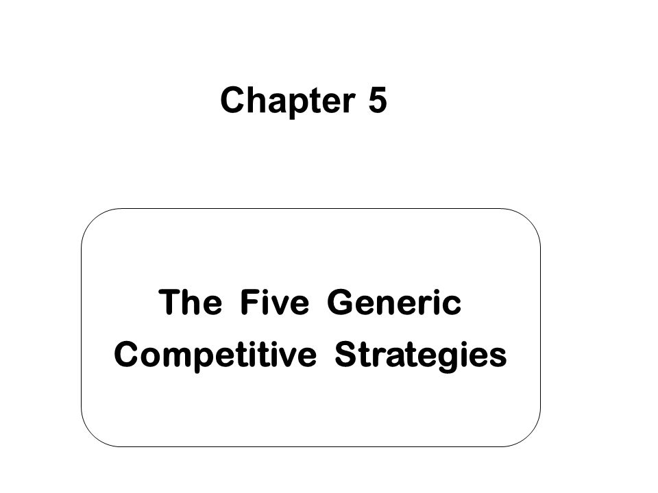 The Five Generic Competitive Strategies Chapter 5