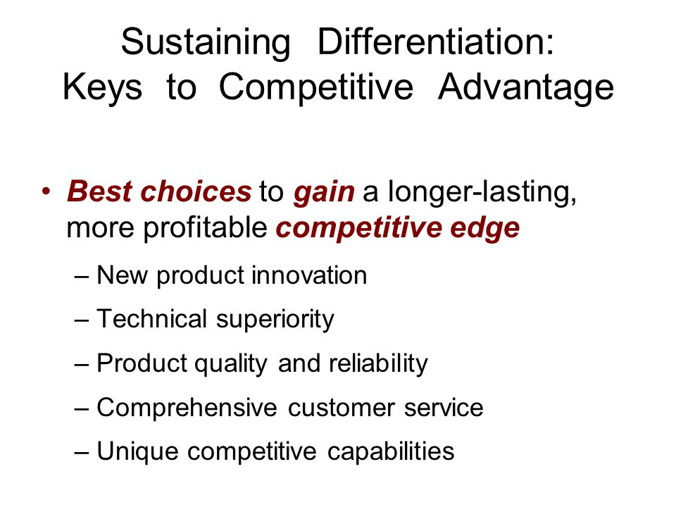 Sustaining Differentiation: Keys to Competitive Advantage Best choices to gain a longer-lasting, more profitable competitive edge –New product innovat