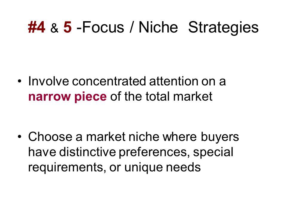 #4 & 5 -Focus / Niche Strategies Involve concentrated attention on a narrow piece of the total market Choose a market niche where buyers have distinct