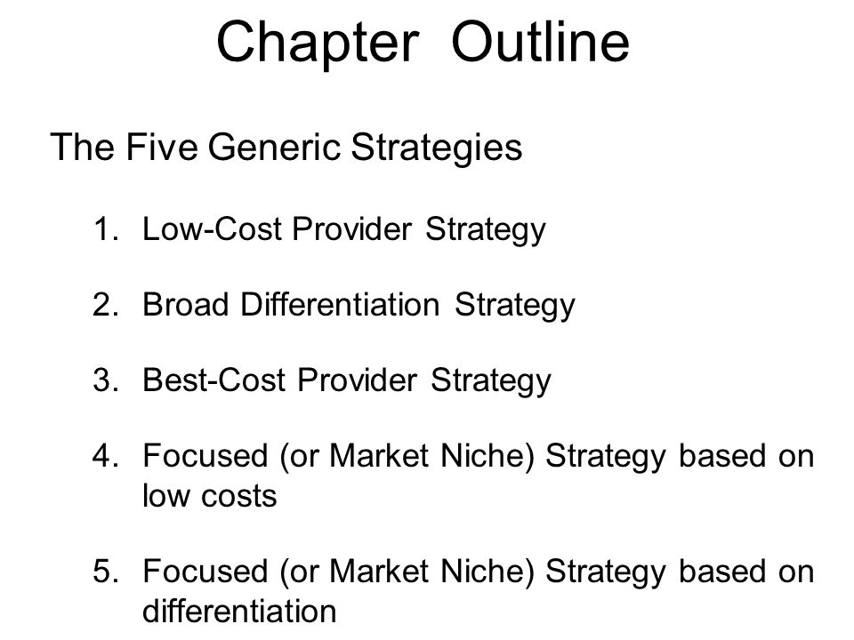 Chapter Outline The Five Generic Strategies 1.Low-Cost Provider Strategy 2.Broad Differentiation Strategy 3.Best-Cost Provider Strategy 4.Focused (or
