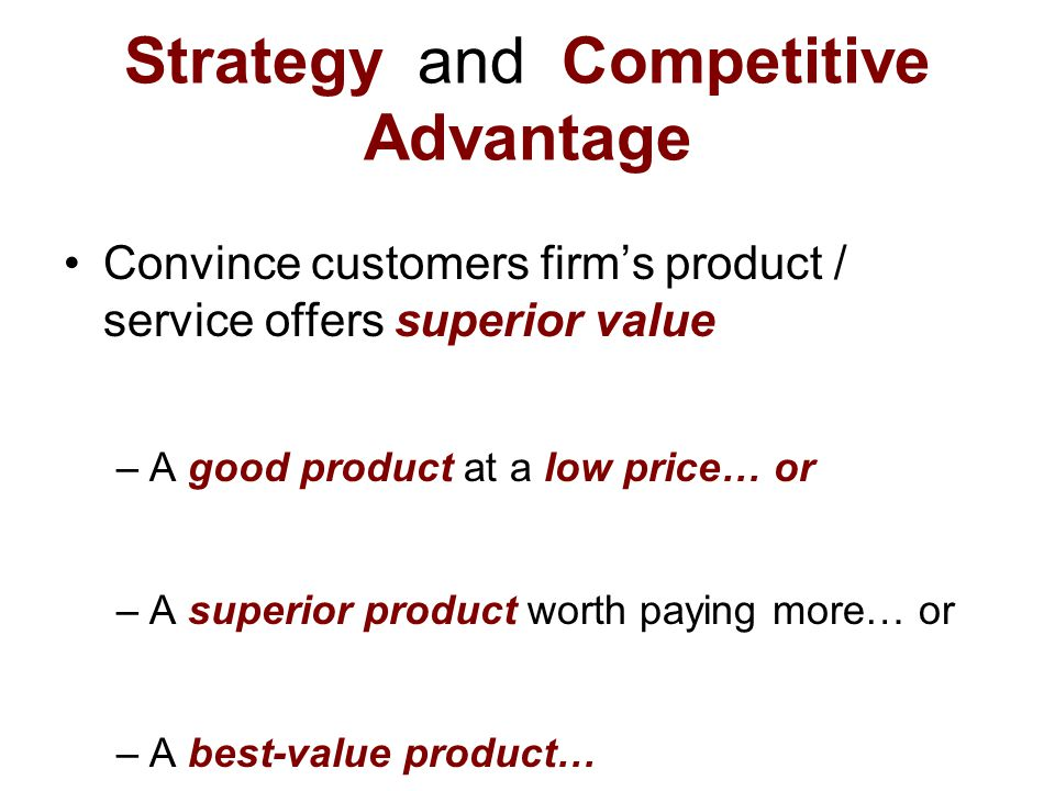 Strategy and Competitive Advantage Convince customers firm's product / service offers superior value –A good product at a low price… or –A superior pr