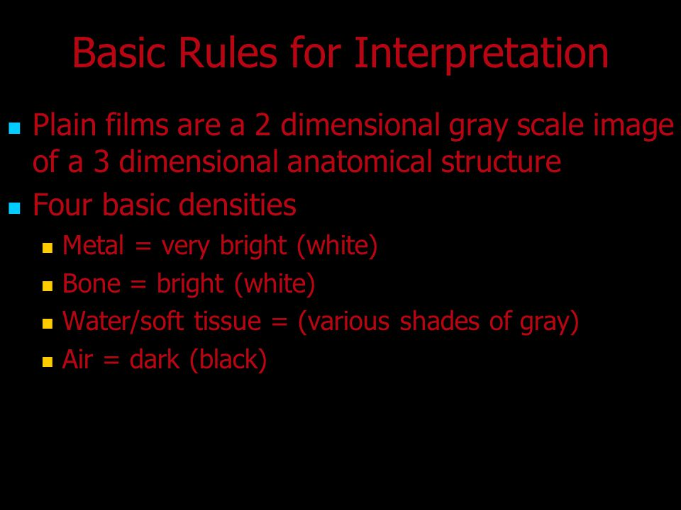 Basic Rules for Interpretation Plain films are a 2 dimensional gray scale image of a 3 dimensional anatomical structure Four basic densities Metal = v