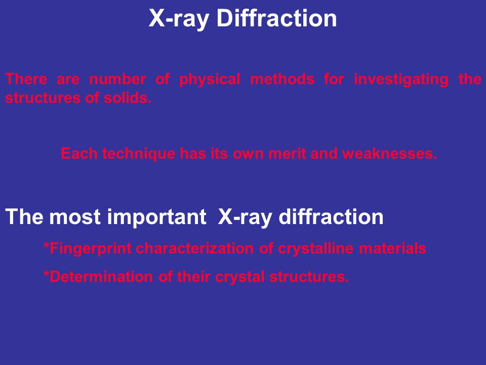 X-ray Diffraction There are number of physical methods for investigating the structures of solids. Each technique has its own merit and weaknesses. Th