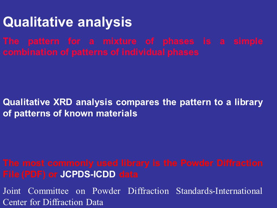 Qualitative analysis The pattern for a mixture of phases is a simple combination of patterns of individual phases Qualitative XRD analysis compares th