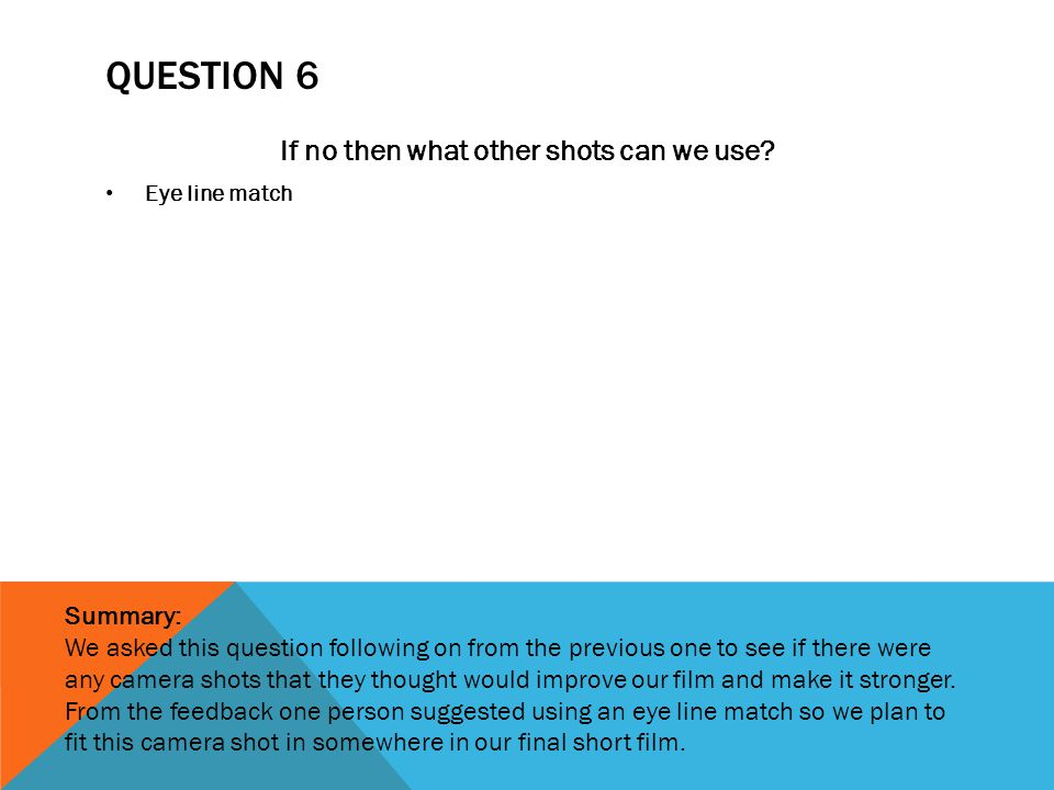 QUESTION 6 If no then what other shots can we use? Eye line match Summary: We asked this question following on from the previous one to see if there w