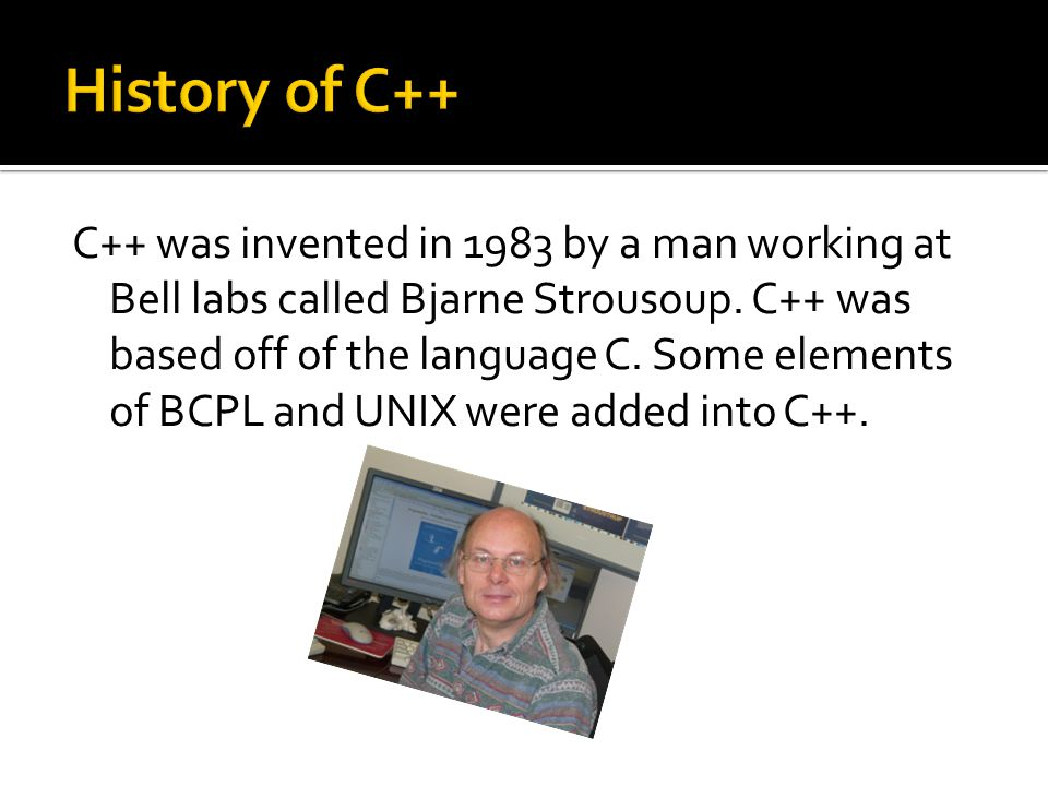 C++ was invented in 1983 by a man working at Bell labs called Bjarne Strousoup.