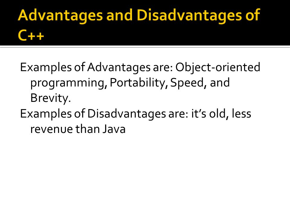 Examples of Advantages are: Object-oriented programming, Portability, Speed, and Brevity.