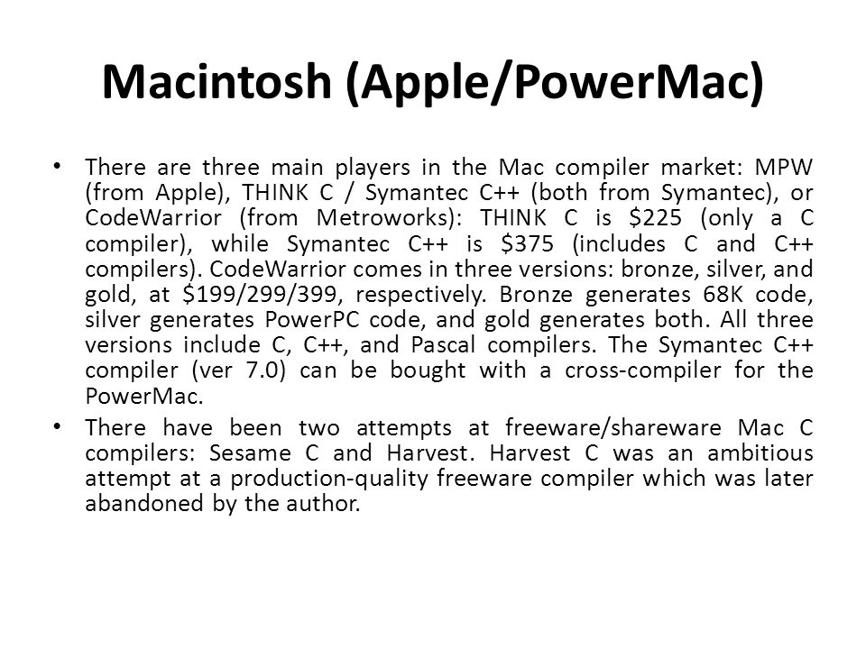 Macintosh (Apple/PowerMac) There are three main players in the Mac compiler market: MPW (from Apple), THINK C / Symantec C++ (both from Symantec), or CodeWarrior (from Metroworks): THINK C is $225 (only a C compiler), while Symantec C++ is $375 (includes C and C++ compilers).