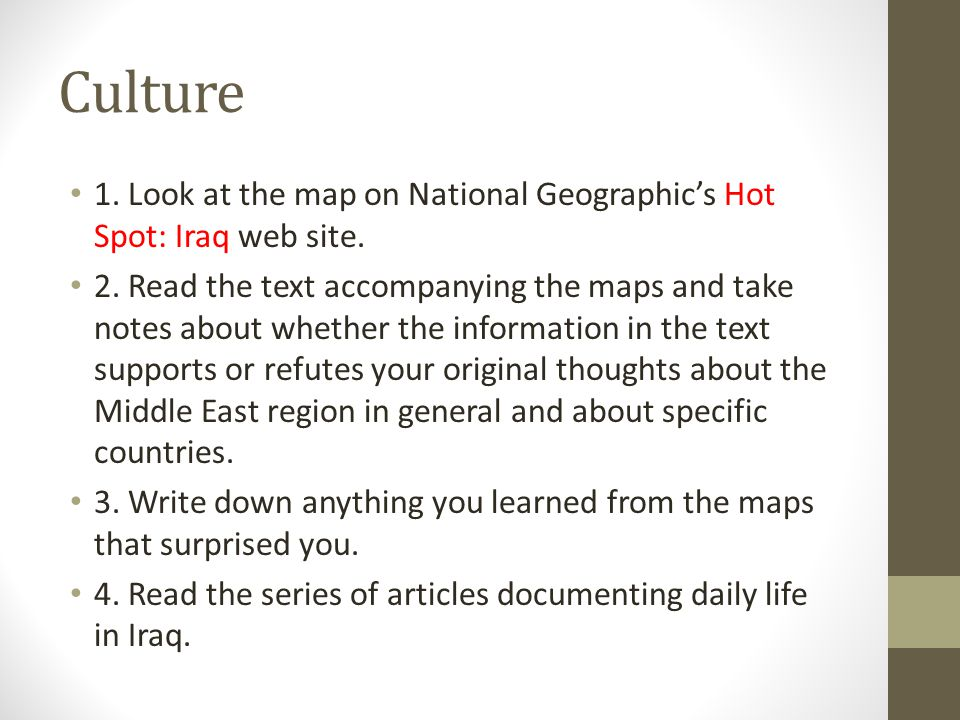 Culture 1. Look at the map on National Geographic's Hot Spot: Iraq web site. 2. Read the text accompanying the maps and take notes about whether the i