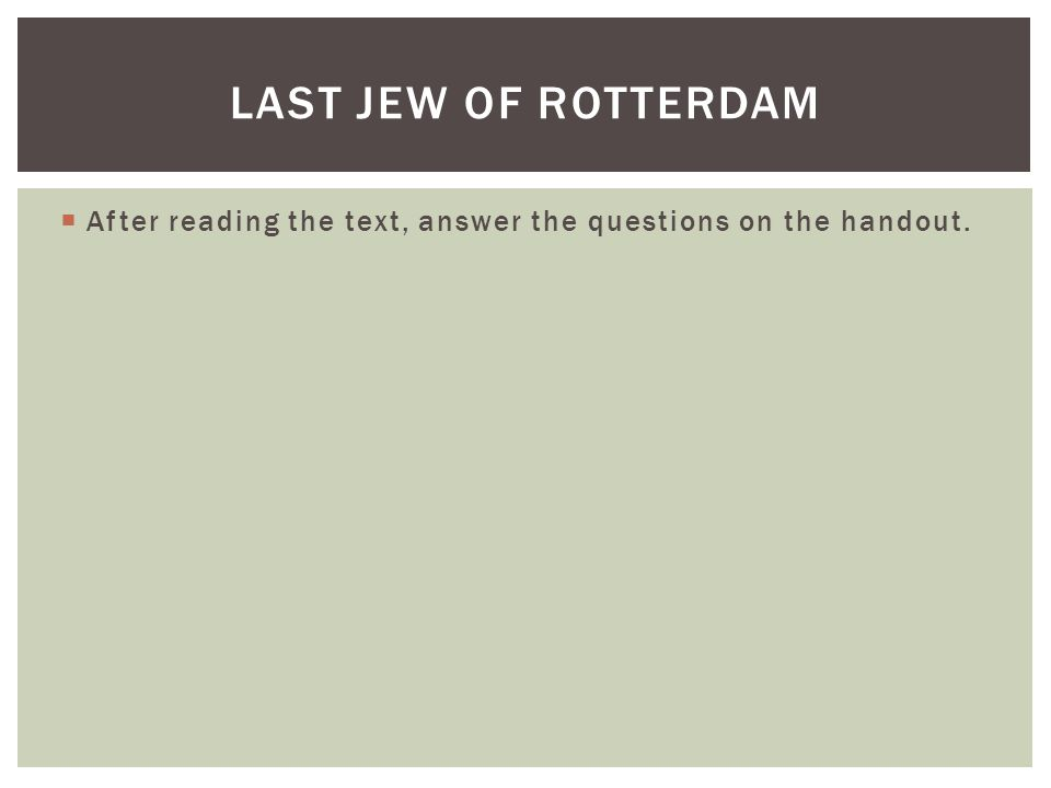  After reading the text, answer the questions on the handout. LAST JEW OF ROTTERDAM