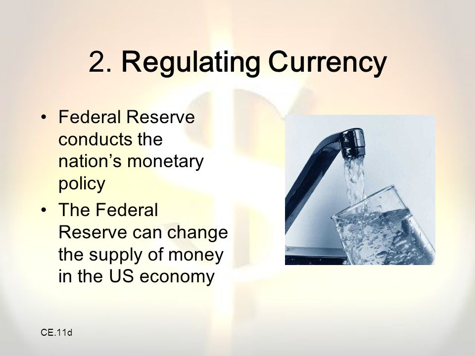 CE.11d 2. Regulating Currency Federal Reserve conducts the nation's monetary policy The Federal Reserve can change the supply of money in the US econo