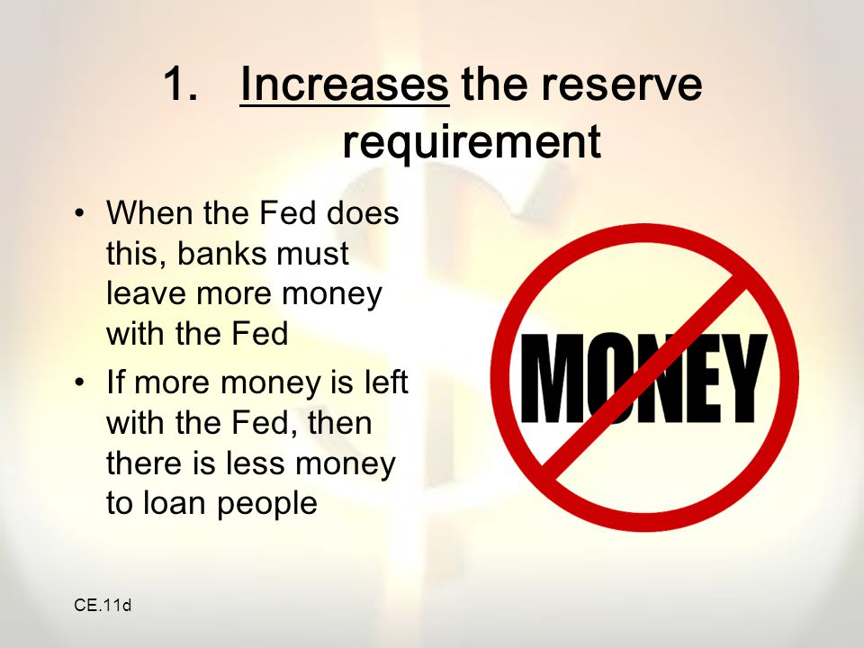CE.11d 1.Increases the reserve requirement When the Fed does this, banks must leave more money with the Fed If more money is left with the Fed, then t