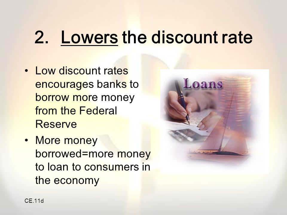 CE.11d 2.Lowers the discount rate Low discount rates encourages banks to borrow more money from the Federal Reserve More money borrowed=more money to