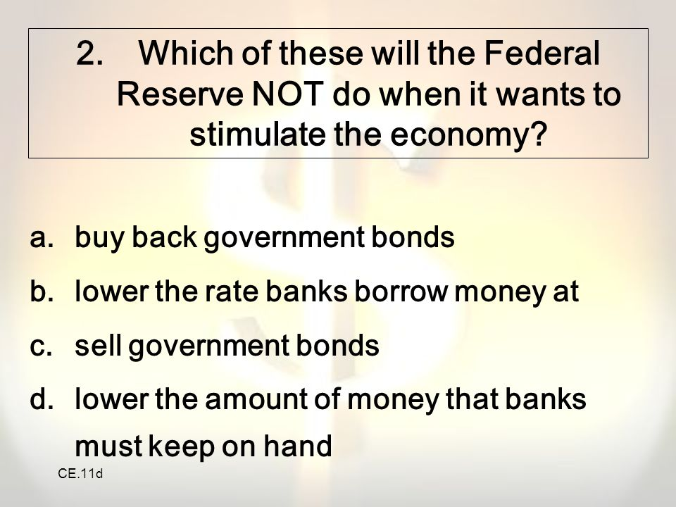 CE.11d 2.Which of these will the Federal Reserve NOT do when it wants to stimulate the economy? a.buy back government bonds b.lower the rate banks bor