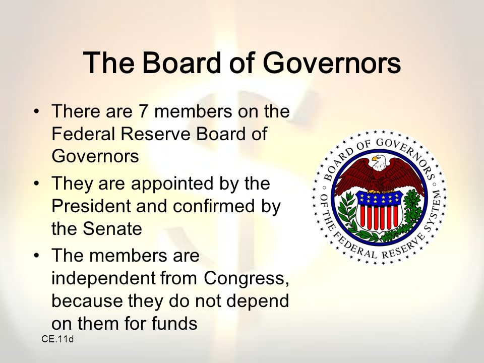 CE.11d The Board of Governors There are 7 members on the Federal Reserve Board of Governors They are appointed by the President and confirmed by the S