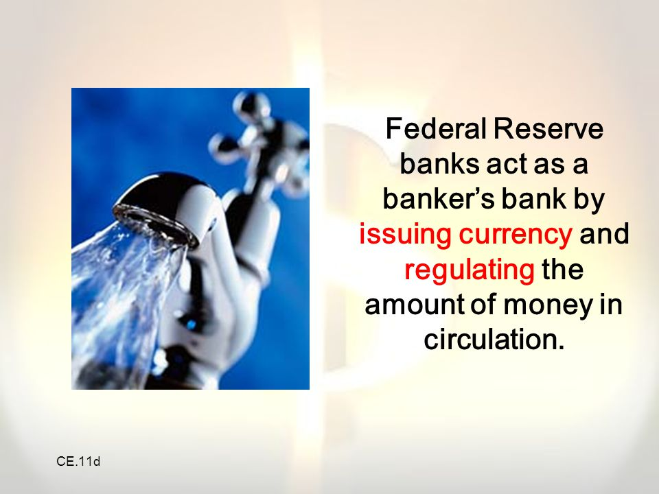 CE.11d Federal Reserve banks act as a banker's bank by issuing currency and regulating the amount of money in circulation.