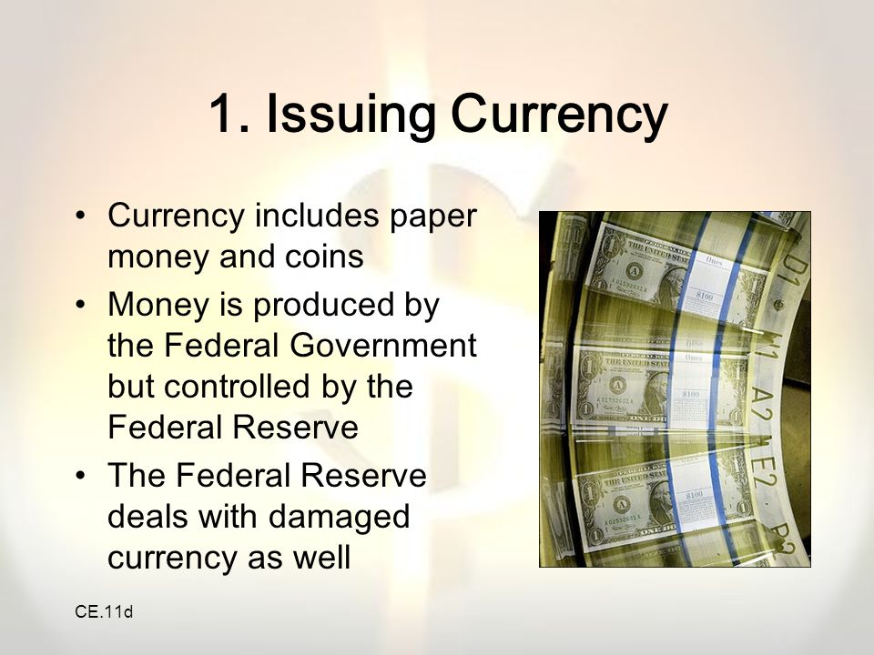 CE.11d 1. Issuing Currency Currency includes paper money and coins Money is produced by the Federal Government but controlled by the Federal Reserve T