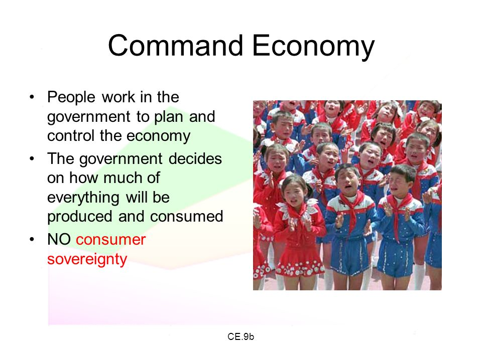 CE.9b Command Economy People work in the government to plan and control the economy The government decides on how much of everything will be produced