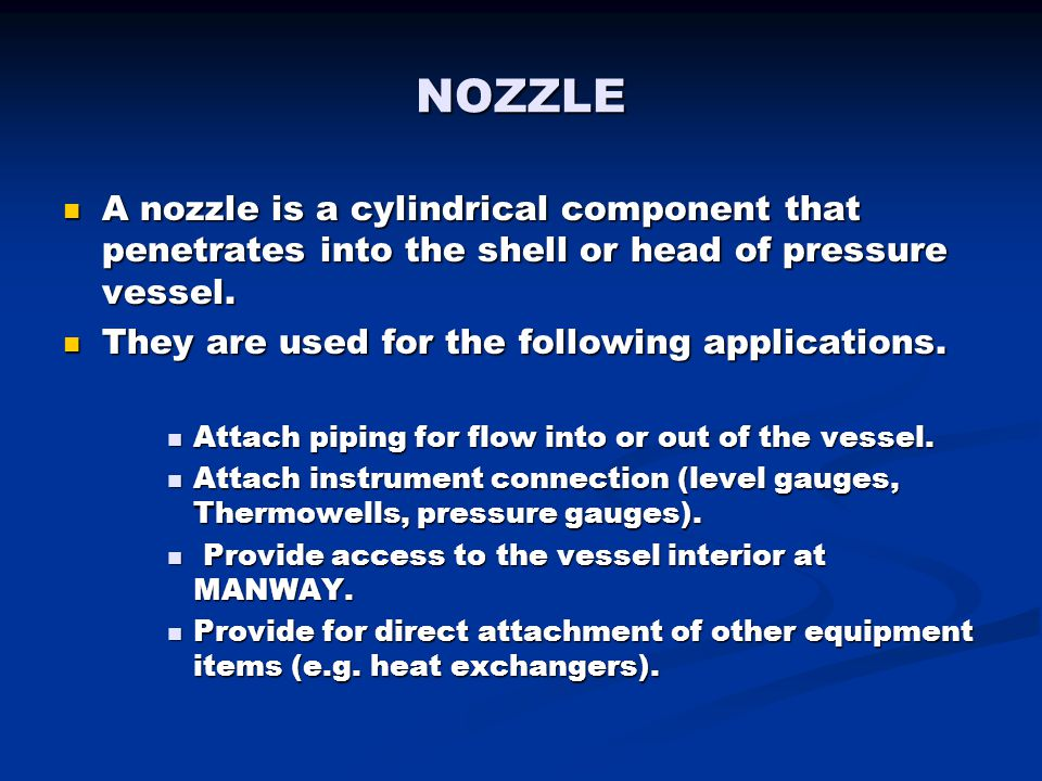 NOZZLE A nozzle is a cylindrical component that penetrates into the shell or head of pressure vessel. A nozzle is a cylindrical component that penetra
