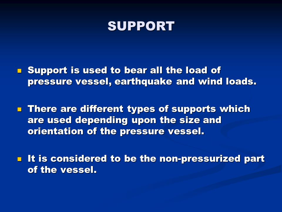 SUPPORT Support is used to bear all the load of pressure vessel, earthquake and wind loads. Support is used to bear all the load of pressure vessel, e