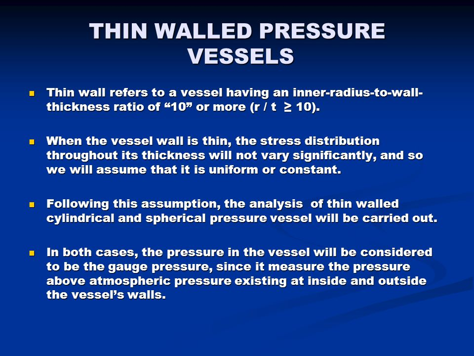 """THIN WALLED PRESSURE VESSELS Thin wall refers to a vessel having an inner-radius-to-wall- thickness ratio of """"10"""" or more (r / t ≥ 10). Thin wall refe"""