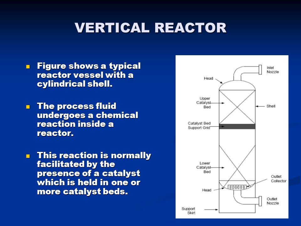 VERTICAL REACTOR Figure shows a typical reactor vessel with a cylindrical shell. The process fluid undergoes a chemical reaction inside a reactor. Thi