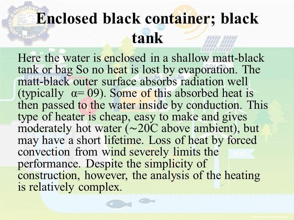 Enclosed black container; black tank Here the water is enclosed in a shallow matt-black tank or bag So no heat is lost by evaporation. The matt-black