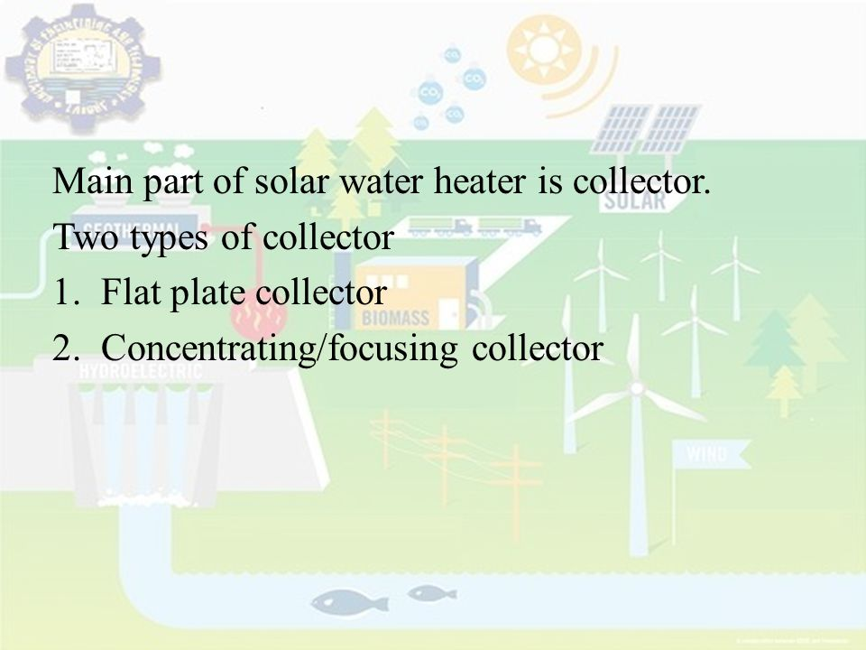 Main part of solar water heater is collector. Two types of collector 1.Flat plate collector 2.Concentrating/focusing collector
