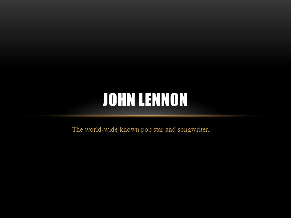 The world-wide known pop star and songwriter. JOHN LENNON