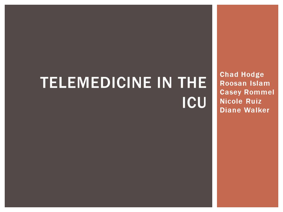 Chad Hodge Roosan Islam Casey Rommel Nicole Ruiz Diane Walker TELEMEDICINE IN THE ICU