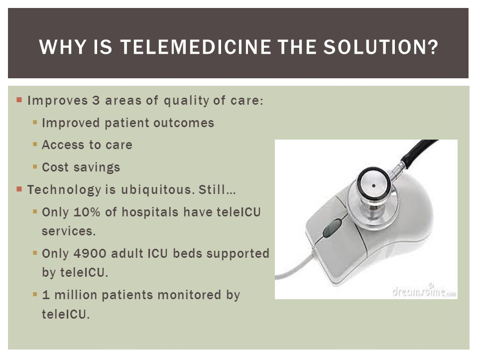  Improves 3 areas of quality of care:  Improved patient outcomes  Access to care  Cost savings  Technology is ubiquitous.