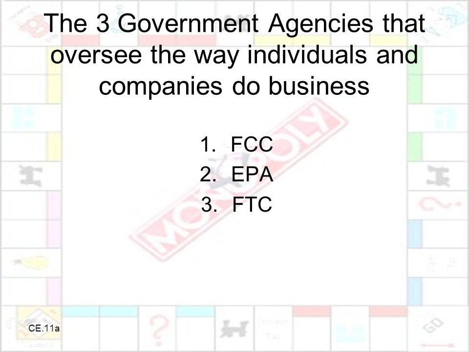 CE.11a The 3 Government Agencies that oversee the way individuals and companies do business 1.FCC 2.EPA 3.FTC