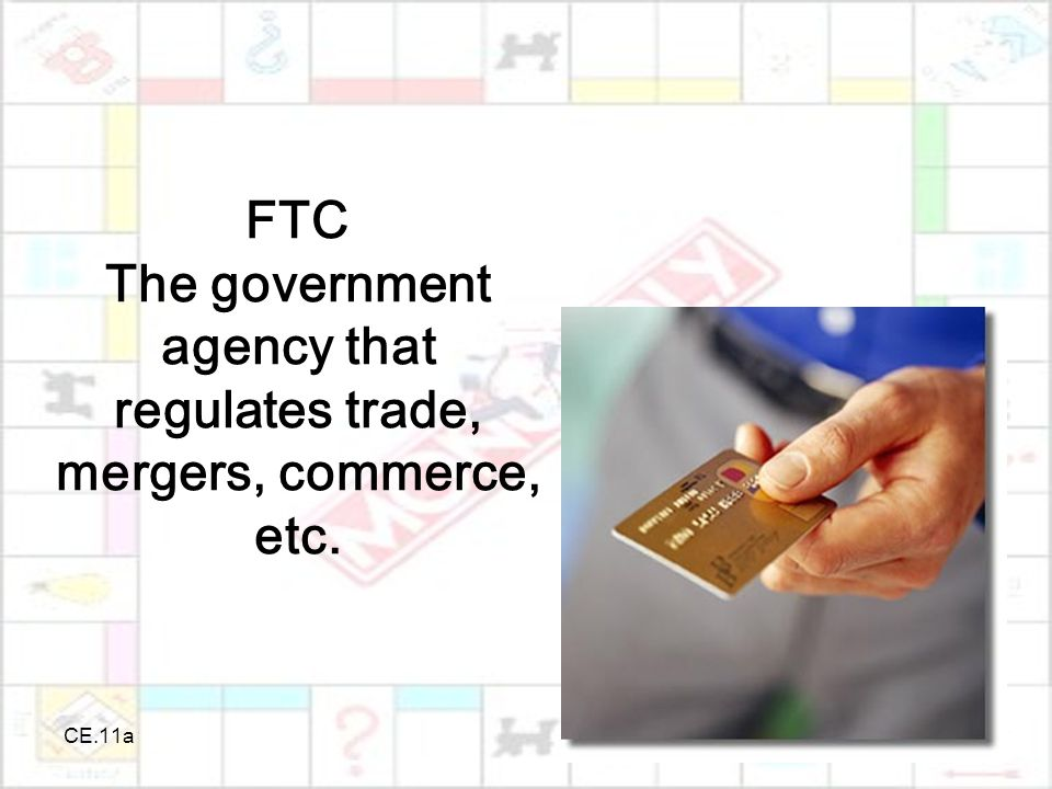 CE.11a FTC The government agency that regulates trade, mergers, commerce, etc.