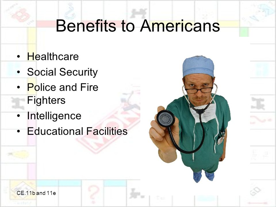 CE.11b and 11e Benefits to Americans Healthcare Social Security Police and Fire Fighters Intelligence Educational Facilities